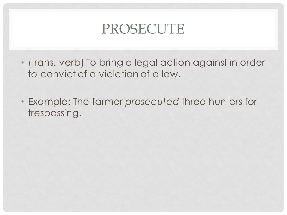 PROSECUTE (trans. verb) To bring a legal action against in order to convict of a violation of a law. Example: The farmer prosecuted three hunters for