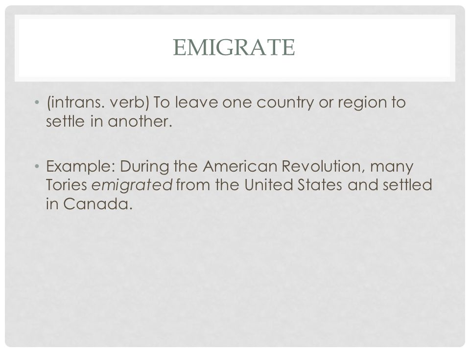 EMIGRATE (intrans. verb) To leave one country or region to settle in another. Example: During the American Revolution, many Tories emigrated from the