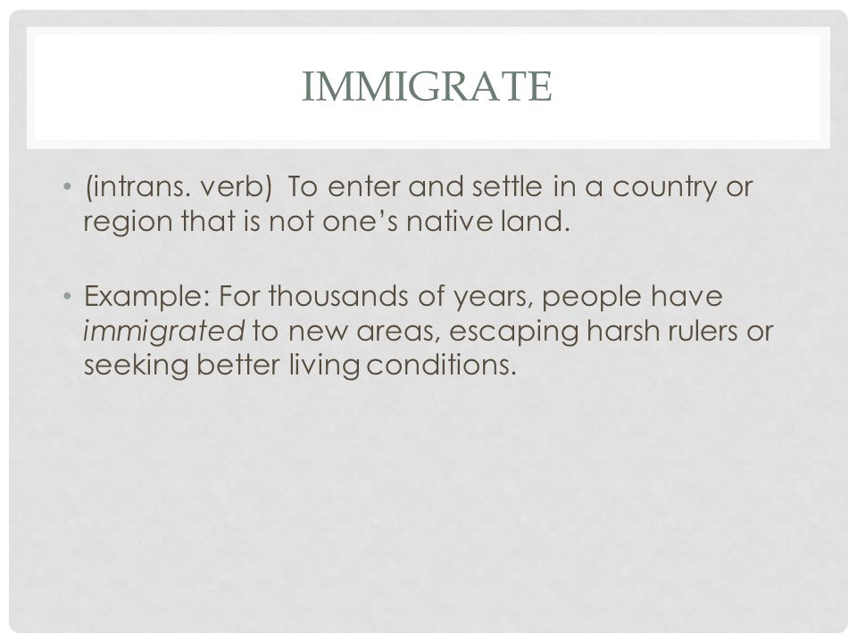 IMMIGRATE (intrans. verb) To enter and settle in a country or region that is not one's native land. Example: For thousands of years, people have immig