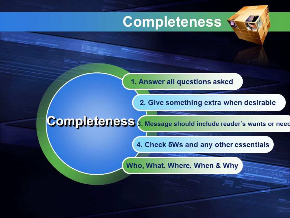 Completeness 1. Answer all questions asked 2. Give something extra when desirable 3. Message should include reader's wants or needs 4. Check 5Ws and a
