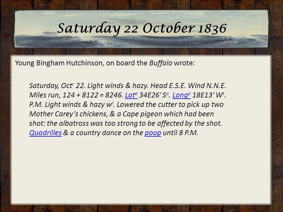 Saturday 22 October 1836 Young Bingham Hutchinson, on board the Buffalo wrote: Saturday, Oct r 22. Light winds & hazy. Head E.S.E. Wind N.N.E. Miles r