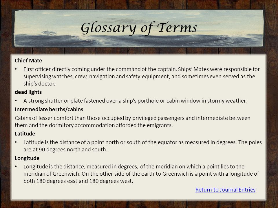 Glossary of Terms Chief Mate First officer directly coming under the command of the captain. Ships' Mates were responsible for supervising watches, cr
