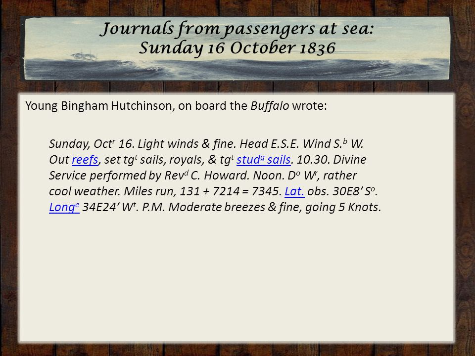 Journals from passengers at sea: Sunday 16 October 1836 Young Bingham Hutchinson, on board the Buffalo wrote: Sunday, Oct r 16. Light winds & fine. He