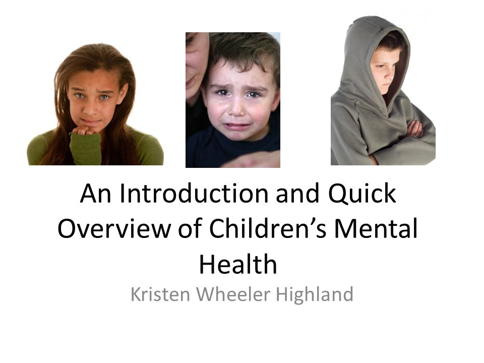 An Introduction and Quick Overview of Children's Mental Health Kristen Wheeler Highland