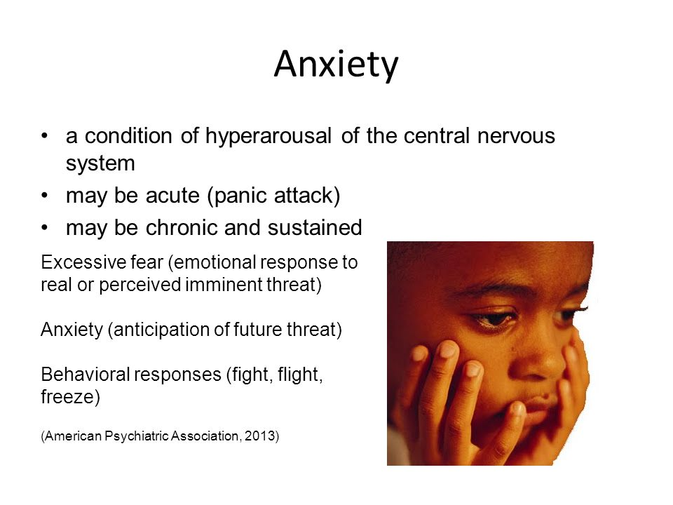 Anxiety a condition of hyperarousal of the central nervous system may be acute (panic attack) may be chronic and sustained Excessive fear (emotional response to real or perceived imminent threat) Anxiety (anticipation of future threat) Behavioral responses (fight, flight, freeze) (American Psychiatric Association, 2013)