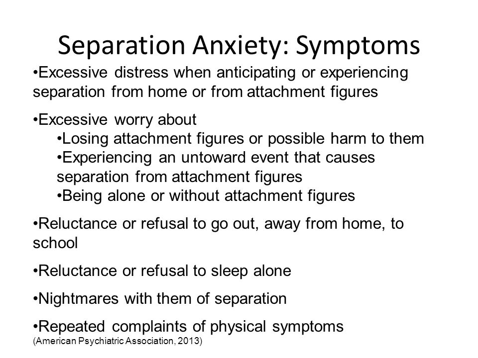 Separation Anxiety: Symptoms Excessive distress when anticipating or experiencing separation from home or from attachment figures Excessive worry about Losing attachment figures or possible harm to them Experiencing an untoward event that causes separation from attachment figures Being alone or without attachment figures Reluctance or refusal to go out, away from home, to school Reluctance or refusal to sleep alone Nightmares with them of separation Repeated complaints of physical symptoms (American Psychiatric Association, 2013)