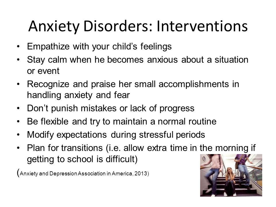Anxiety Disorders: Interventions Empathize with your child's feelings Stay calm when he becomes anxious about a situation or event Recognize and praise her small accomplishments in handling anxiety and fear Don't punish mistakes or lack of progress Be flexible and try to maintain a normal routine Modify expectations during stressful periods Plan for transitions (i.e.