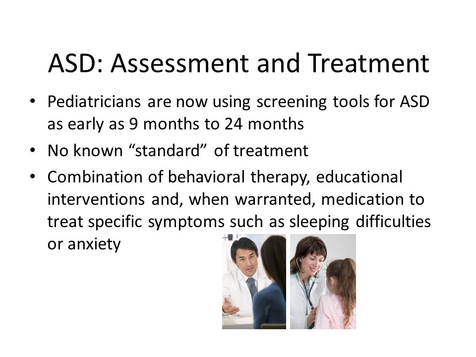 ASD: Assessment and Treatment Pediatricians are now using screening tools for ASD as early as 9 months to 24 months No known standard of treatment Combination of behavioral therapy, educational interventions and, when warranted, medication to treat specific symptoms such as sleeping difficulties or anxiety
