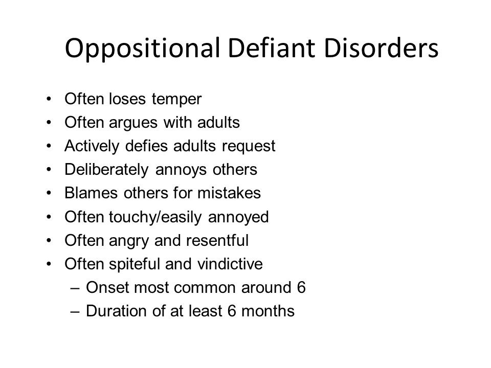 Oppositional Defiant Disorders Often loses temper Often argues with adults Actively defies adults request Deliberately annoys others Blames others for mistakes Often touchy/easily annoyed Often angry and resentful Often spiteful and vindictive –Onset most common around 6 –Duration of at least 6 months