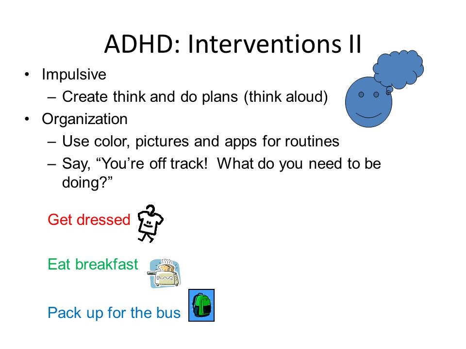 """ADHD: Interventions II Impulsive –Create think and do plans (think aloud) Organization –Use color, pictures and apps for routines –Say, """"You're off tr"""