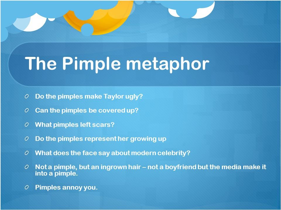 The Pimple metaphor Do the pimples make Taylor ugly.