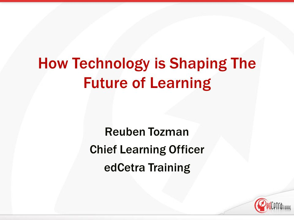 How Technology is Shaping The Future of Learning Reuben Tozman Chief Learning Officer edCetra Training
