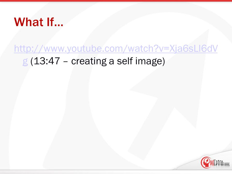 What If… http://www.youtube.com/watch?v=Xja6sLl6dV ghttp://www.youtube.com/watch?v=Xja6sLl6dV g (13:47 – creating a self image)