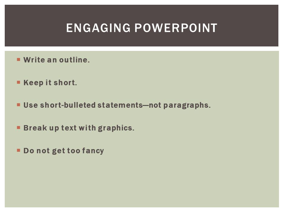  Write an outline.  Keep it short.  Use short-bulleted statements—not paragraphs.