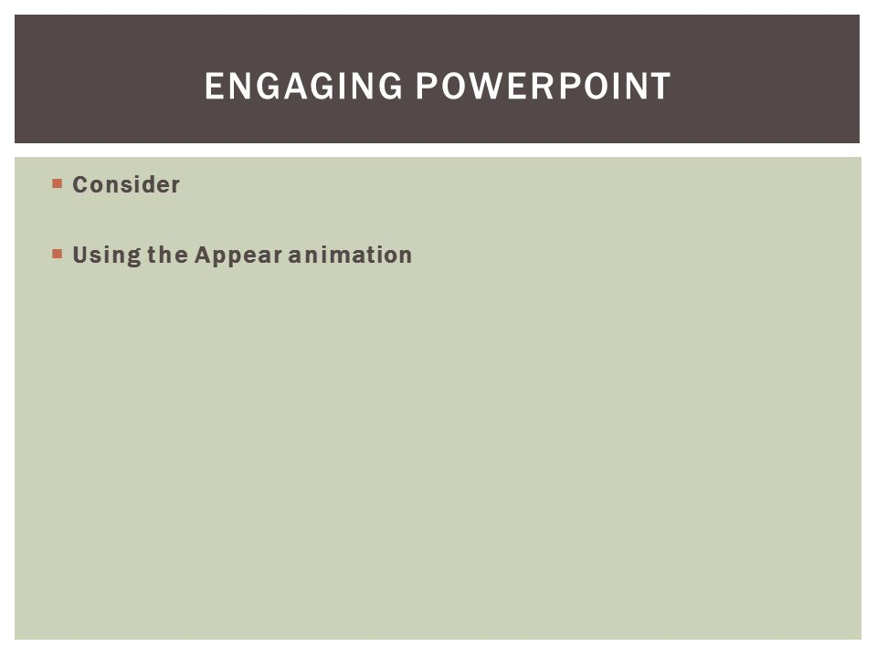  Consider  Using the Appear animation ENGAGING POWERPOINT