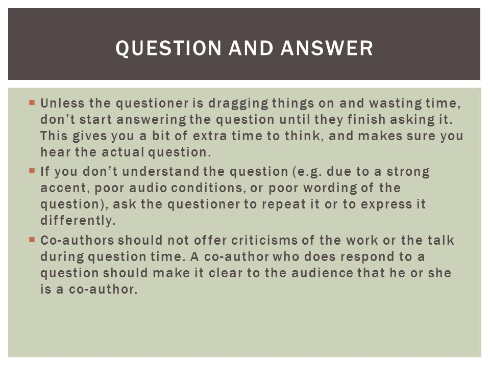  Unless the questioner is dragging things on and wasting time, don't start answering the question until they finish asking it.