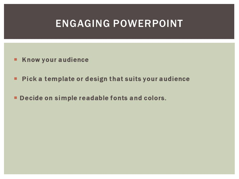  Know your audience  Pick a template or design that suits your audience  Decide on simple readable fonts and colors.