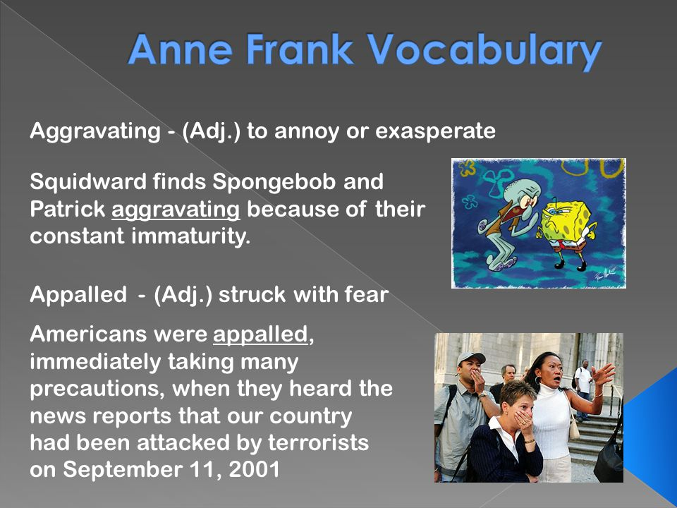 Aggravating - Appalled - (Adj.) to annoy or exasperate (Adj.) struck with fear Squidward finds Spongebob and Patrick aggravating because of their constant immaturity.
