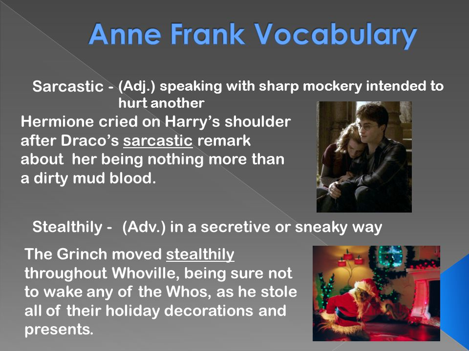 Sarcastic - (Adj.) speaking with sharp mockery intended to hurt another Stealthily -(Adv.) in a secretive or sneaky way Hermione cried on Harry's shoulder after Draco's sarcastic remark about her being nothing more than a dirty mud blood.