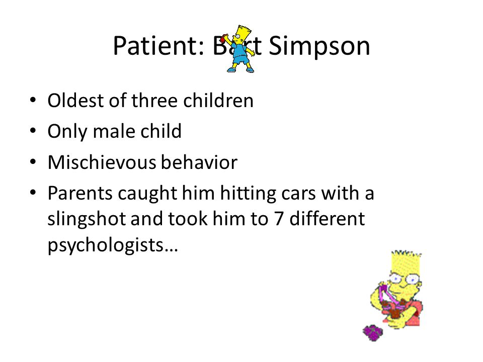 Patient: Bart Simpson Oldest of three children Only male child Mischievous behavior Parents caught him hitting cars with a slingshot and took him to 7 different psychologists…