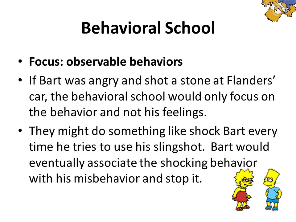 Behavioral School Focus: observable behaviors If Bart was angry and shot a stone at Flanders' car, the behavioral school would only focus on the behavior and not his feelings.