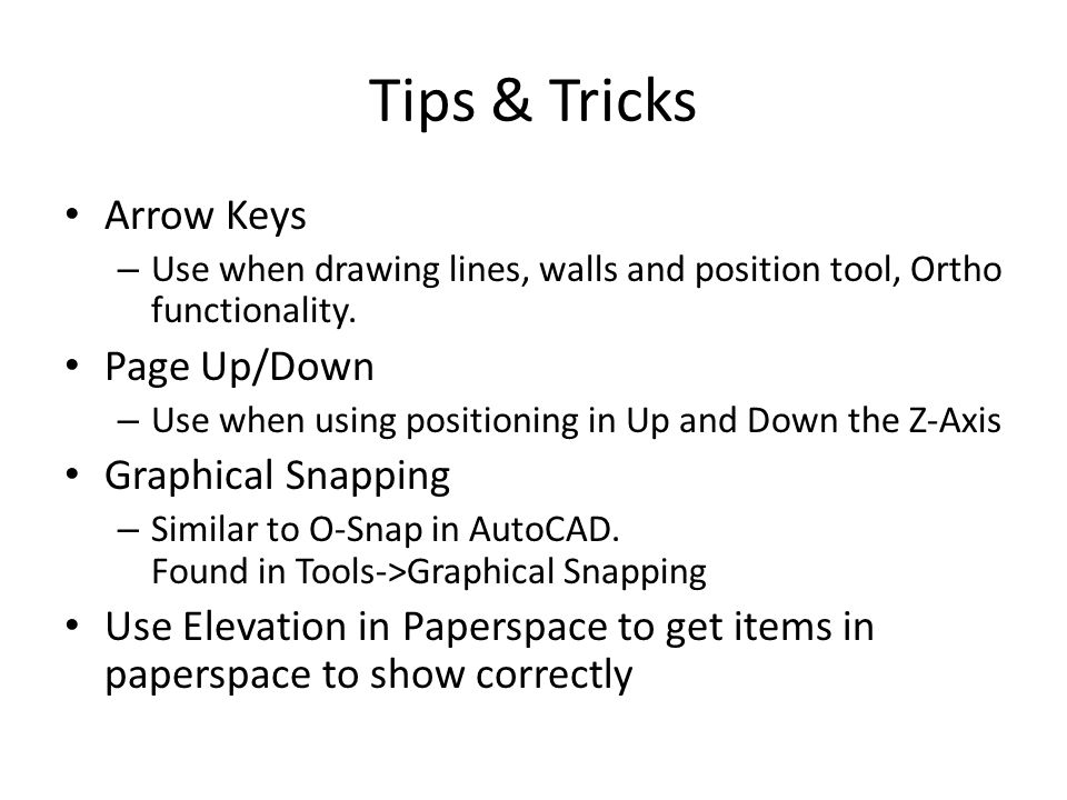 Tips & Tricks Arrow Keys – Use when drawing lines, walls and position tool, Ortho functionality. Page Up/Down – Use when using positioning in Up and D