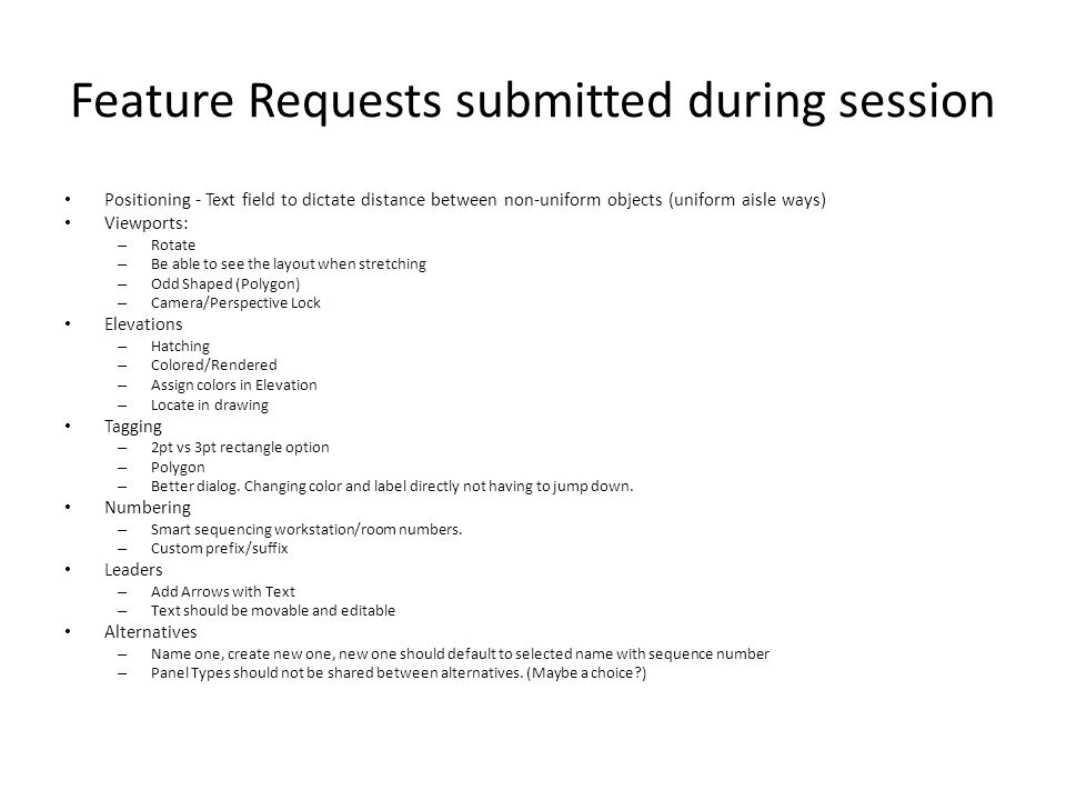 Feature Requests submitted during session Positioning - Text field to dictate distance between non-uniform objects (uniform aisle ways) Viewports: – Rotate – Be able to see the layout when stretching – Odd Shaped (Polygon) – Camera/Perspective Lock Elevations – Hatching – Colored/Rendered – Assign colors in Elevation – Locate in drawing Tagging – 2pt vs 3pt rectangle option – Polygon – Better dialog.