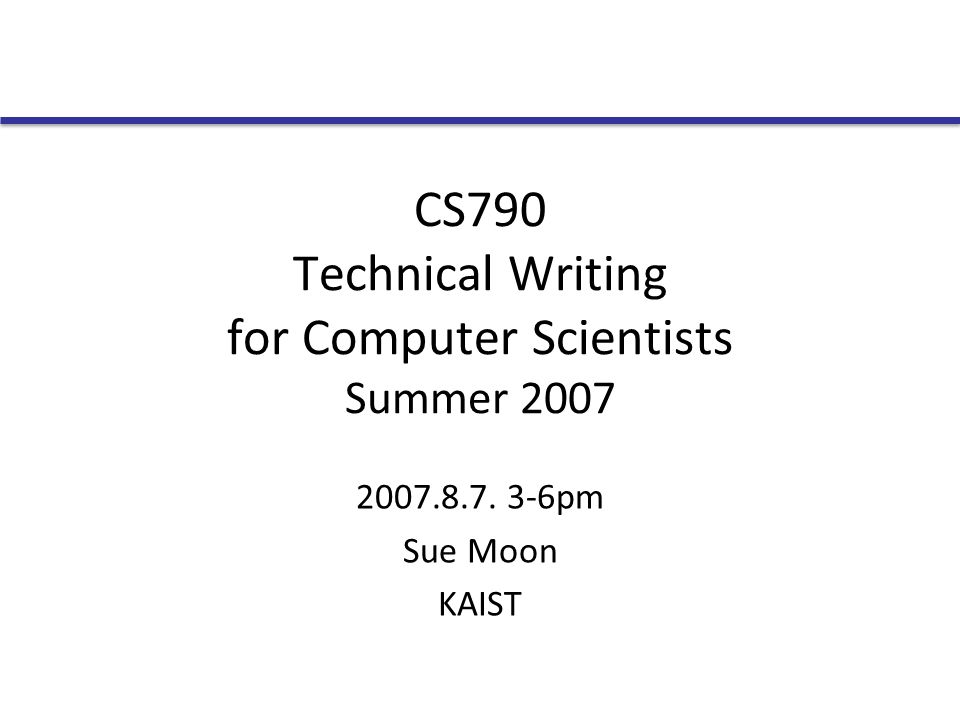 CS790 Technical Writing for Computer Scientists Summer 2007 2007.8.7. 3-6pm Sue Moon KAIST