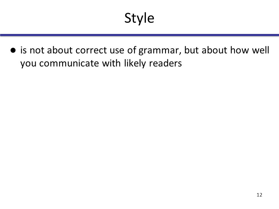 Style is not about correct use of grammar, but about how well you communicate with likely readers 12