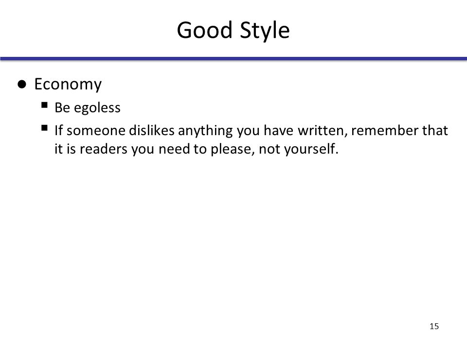 Good Style Economy  Be egoless  If someone dislikes anything you have written, remember that it is readers you need to please, not yourself.