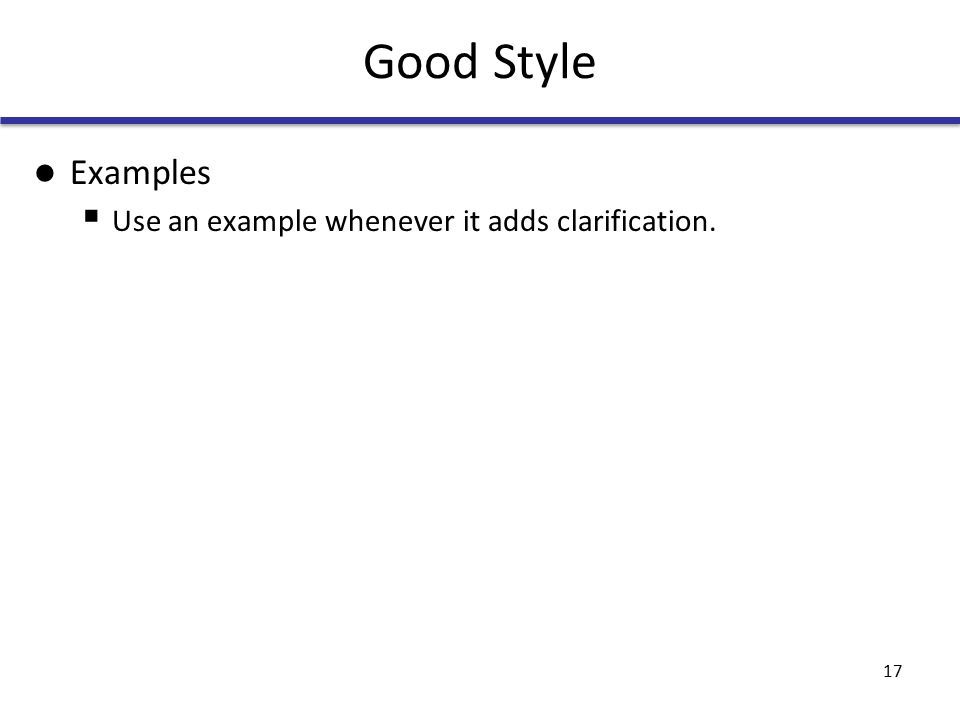 Good Style Examples  Use an example whenever it adds clarification. 17