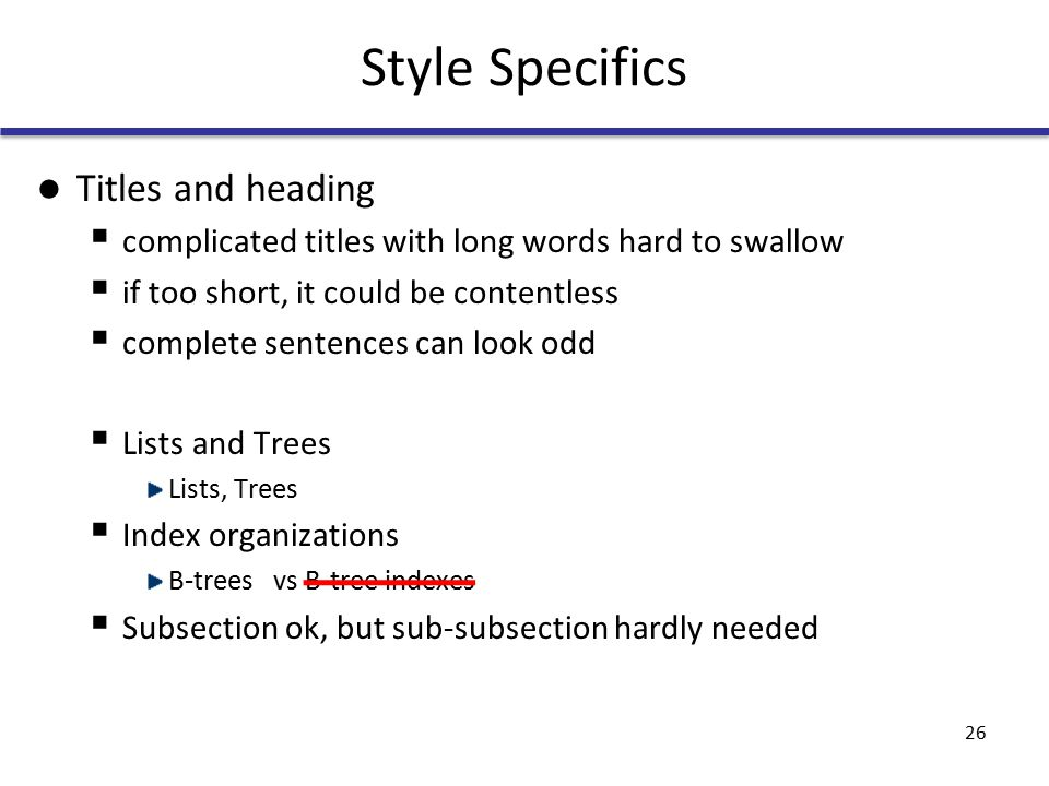 Style Specifics Titles and heading  complicated titles with long words hard to swallow  if too short, it could be contentless  complete sentences can look odd  Lists and Trees Lists, Trees  Index organizations B-trees vs B-tree indexes  Subsection ok, but sub-subsection hardly needed 26