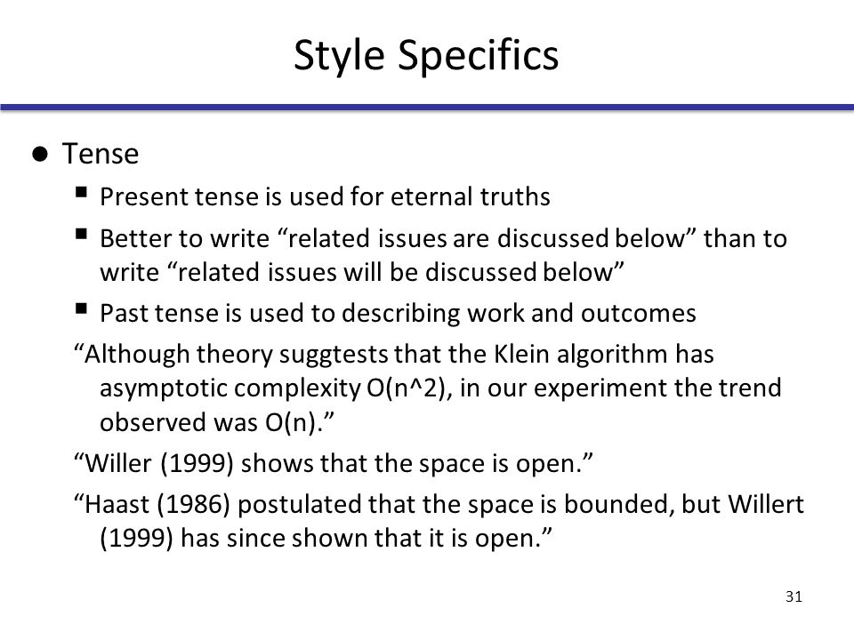 Style Specifics Tense  Present tense is used for eternal truths  Better to write related issues are discussed below than to write related issues will be discussed below  Past tense is used to describing work and outcomes Although theory suggtests that the Klein algorithm has asymptotic complexity O(n^2), in our experiment the trend observed was O(n). Willer (1999) shows that the space is open. Haast (1986) postulated that the space is bounded, but Willert (1999) has since shown that it is open. 31