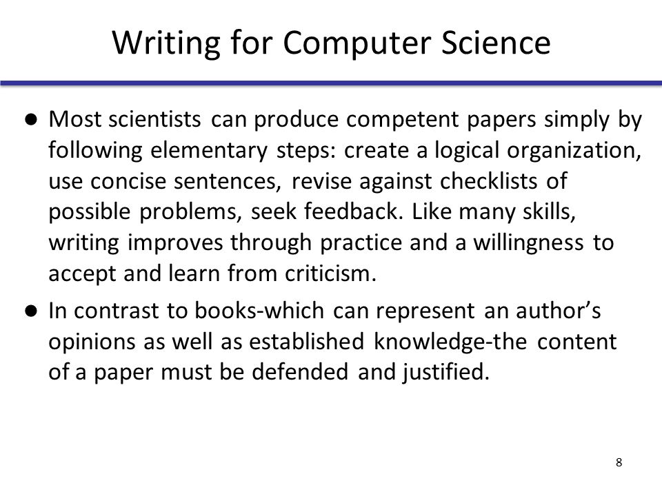 Writing for Computer Science Most scientists can produce competent papers simply by following elementary steps: create a logical organization, use concise sentences, revise against checklists of possible problems, seek feedback.