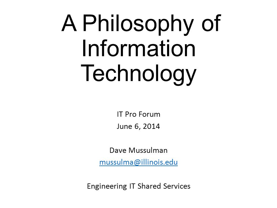 A Philosophy of Information Technology IT Pro Forum June 6, 2014 Dave Mussulman mussulma@illinois.edu Engineering IT Shared Services