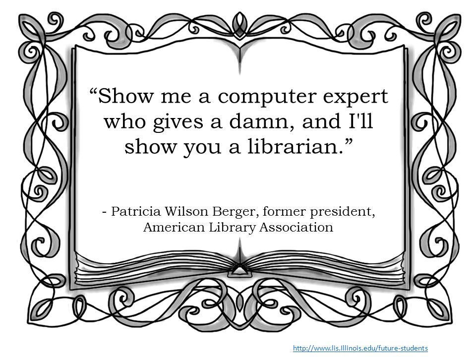 Show me a computer expert who gives a damn, and I ll show you a librarian. - Patricia Wilson Berger, former president, American Library Association http://www.lis.Illinois.edu/future-students