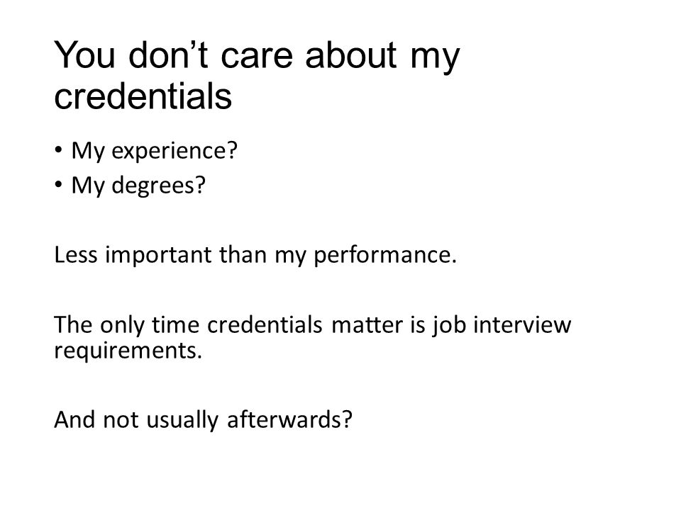 You don't care about my credentials My experience.