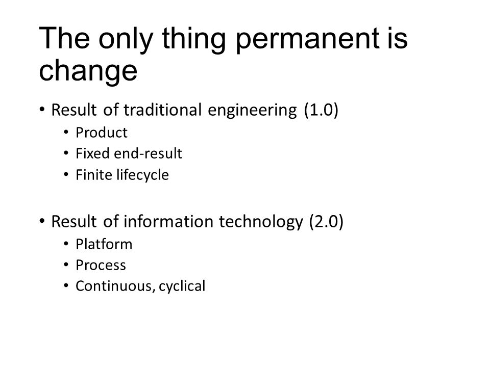The only thing permanent is change Result of traditional engineering (1.0) Product Fixed end-result Finite lifecycle Result of information technology (2.0) Platform Process Continuous, cyclical