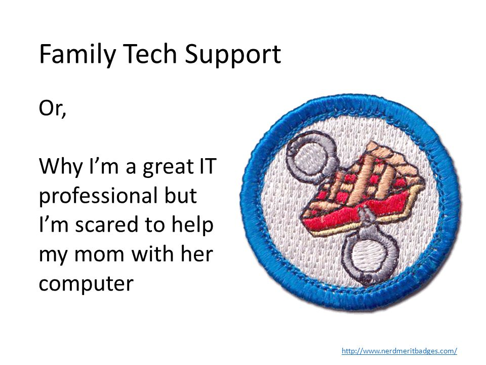 Family Tech Support http://www.nerdmeritbadges.com/ Or, Why I'm a great IT professional but I'm scared to help my mom with her computer