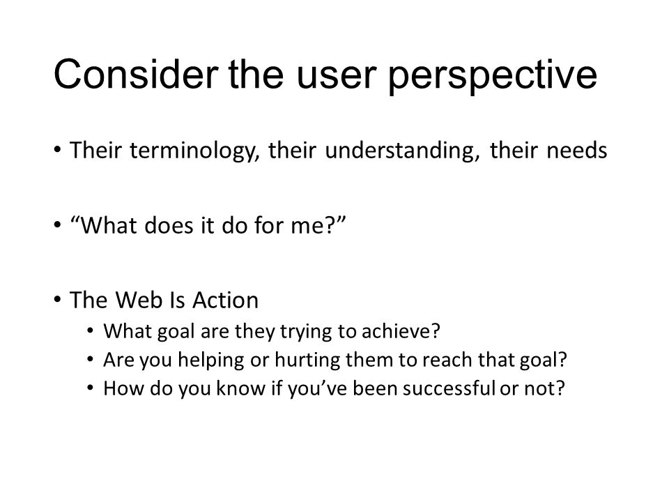 Consider the user perspective Their terminology, their understanding, their needs What does it do for me? The Web Is Action What goal are they trying to achieve.