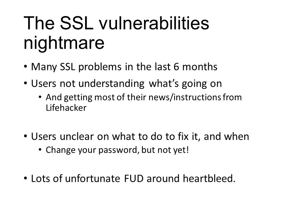 The SSL vulnerabilities nightmare Many SSL problems in the last 6 months Users not understanding what's going on And getting most of their news/instructions from Lifehacker Users unclear on what to do to fix it, and when Change your password, but not yet.