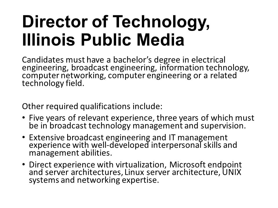 Director of Technology, Illinois Public Media Candidates must have a bachelor's degree in electrical engineering, broadcast engineering, information technology, computer networking, computer engineering or a related technology field.