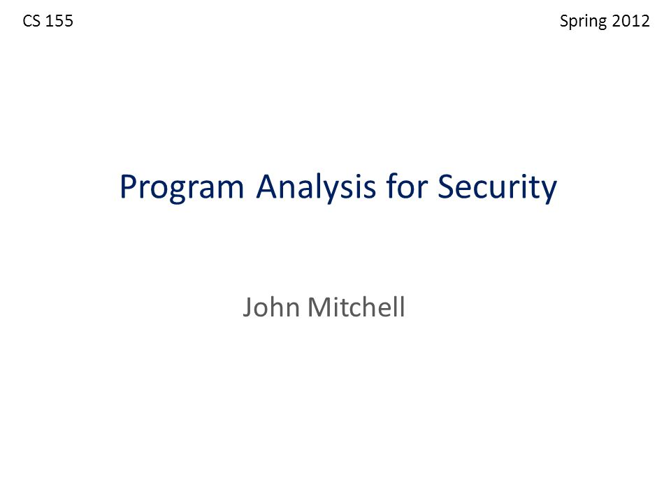 Program Analysis for Security John Mitchell CS 155 Spring 2012