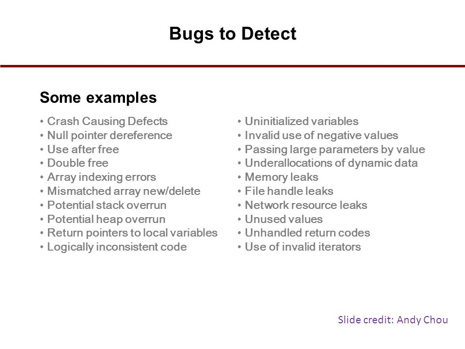 Bugs to Detect Some examples Crash Causing Defects Null pointer dereference Use after free Double free Array indexing errors Mismatched array new/dele