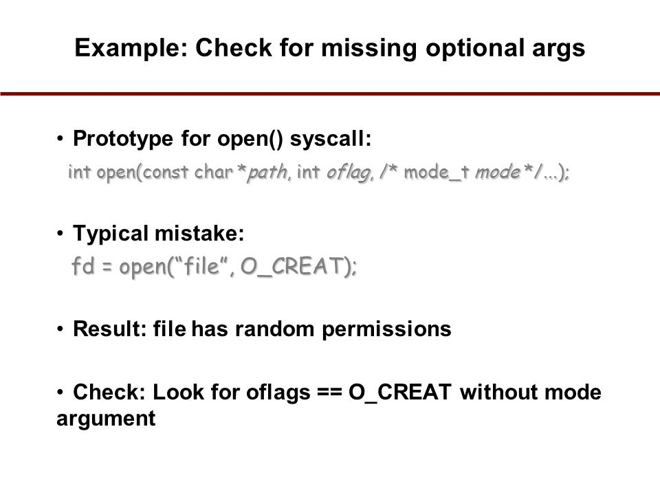 Example: Check for missing optional args Prototype for open() syscall: Typical mistake: Result: file has random permissions Check: Look for oflags == O_CREAT without mode argument int open(const char *path, int oflag, /* mode_t mode */...); fd = open( file , O_CREAT); 22