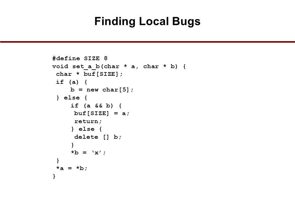Finding Local Bugs #define SIZE 8 void set_a_b(char * a, char * b) { char * buf[SIZE]; if (a) { b = new char[5]; } else { if (a && b) { buf[SIZE] = a; return; } else { delete [] b; } *b = 'x'; } *a = *b; } 33