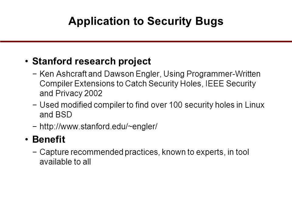 Application to Security Bugs Stanford research project −Ken Ashcraft and Dawson Engler, Using Programmer-Written Compiler Extensions to Catch Security Holes, IEEE Security and Privacy 2002 −Used modified compiler to find over 100 security holes in Linux and BSD −http://www.stanford.edu/~engler/ Benefit −Capture recommended practices, known to experts, in tool available to all 51