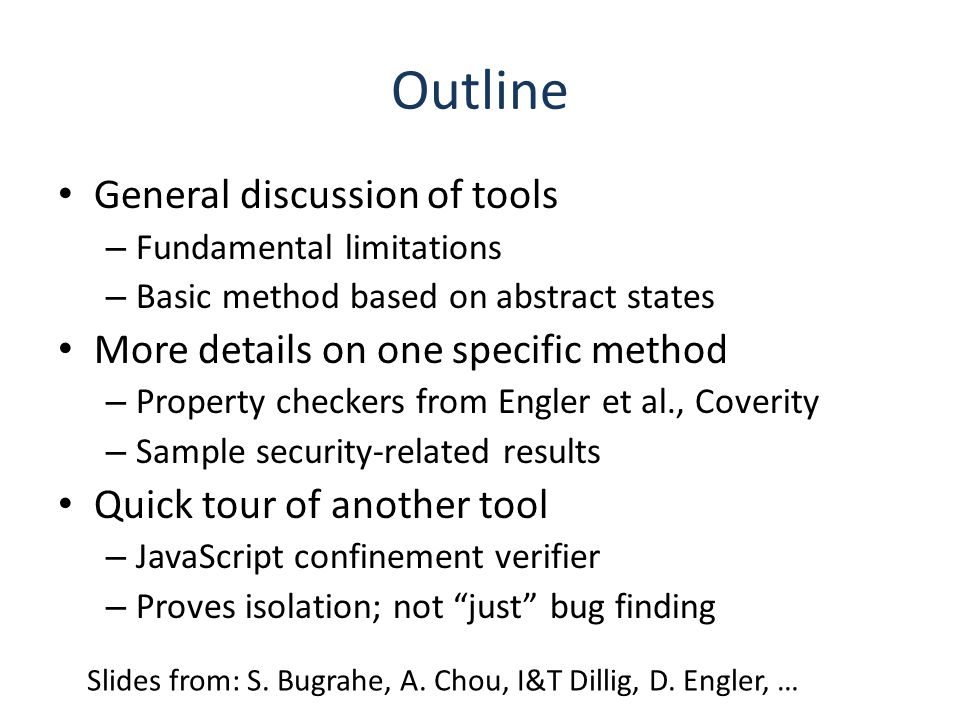Outline General discussion of tools – Fundamental limitations – Basic method based on abstract states More details on one specific method – Property checkers from Engler et al., Coverity – Sample security-related results Quick tour of another tool – JavaScript confinement verifier – Proves isolation; not just bug finding Slides from: S.