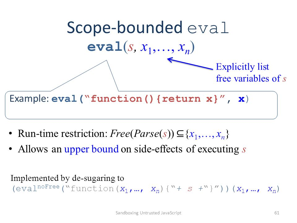 "Scope-bounded eval Sandboxing Untrusted JavaScript61 Example: eval(""function(){return x}"", x) Explicitly list free variables of s Run-time restriction"