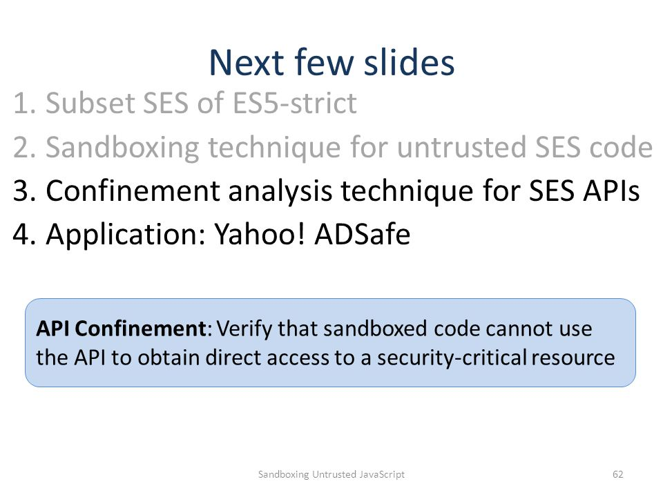 Next few slides Sandboxing Untrusted JavaScript62 API Confinement: Verify that sandboxed code cannot use the API to obtain direct access to a security